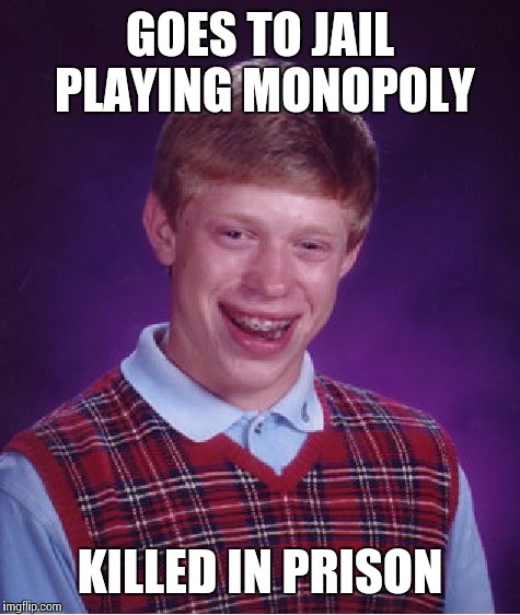 Bad Luck Brian Meme | GOES TO JAIL PLAYING MONOPOLY KILLED IN PRISON | image tagged in memes,bad luck brian | made w/ Imgflip meme maker