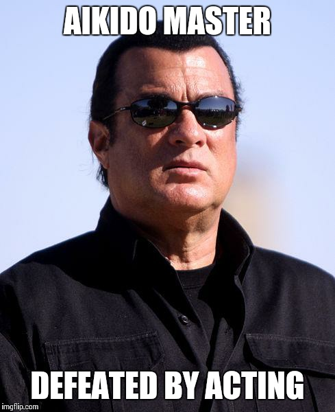 With All Due Respect | AIKIDO MASTER DEFEATED BY ACTING | image tagged in steven seagal glasses | made w/ Imgflip meme maker