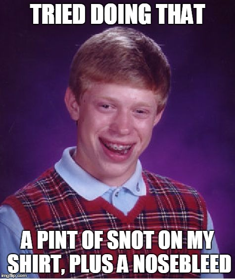 Bad Luck Brian Meme | TRIED DOING THAT A PINT OF SNOT ON MY SHIRT, PLUS A NOSEBLEED | image tagged in memes,bad luck brian | made w/ Imgflip meme maker