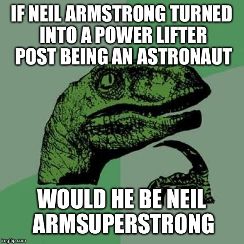 Philosoraptor Meme | IF NEIL ARMSTRONG TURNED INTO A POWER LIFTER POST BEING AN ASTRONAUT WOULD HE BE NEIL ARMSUPERSTRONG | image tagged in memes,philosoraptor | made w/ Imgflip meme maker