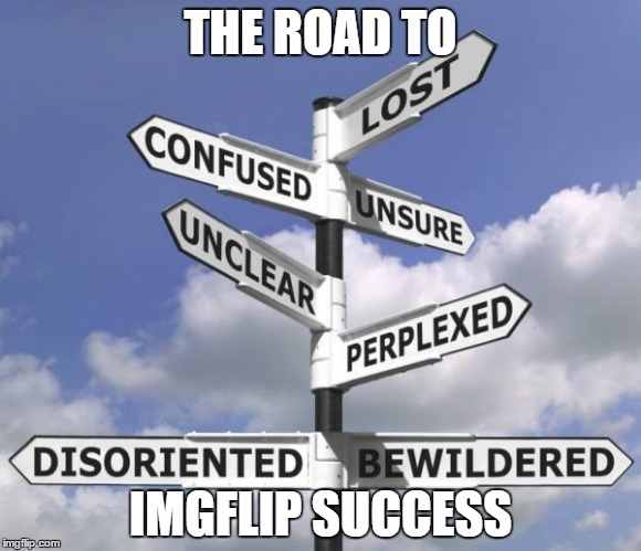they said it would be easy... | THE ROAD TO IMGFLIP SUCCESS | image tagged in the road to success,memes,meme | made w/ Imgflip meme maker