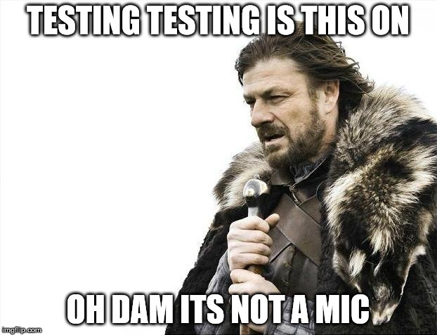 Testing | TESTING TESTING IS THIS ON OH DAM ITS NOT A MIC | image tagged in memes,testing | made w/ Imgflip meme maker