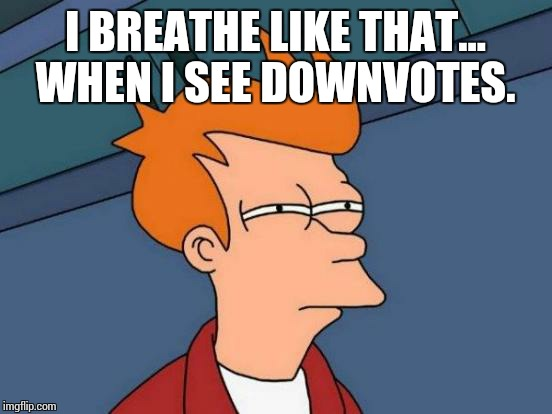 Futurama Fry Meme | I BREATHE LIKE THAT... WHEN I SEE DOWNVOTES. | image tagged in memes,futurama fry | made w/ Imgflip meme maker