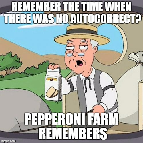 Pepperidge Farm Remembers | REMEMBER THE TIME WHEN THERE WAS NO AUTOCORRECT? PEPPERONI FARM REMEMBERS | image tagged in memes,funny,pepperidge farm remembers | made w/ Imgflip meme maker