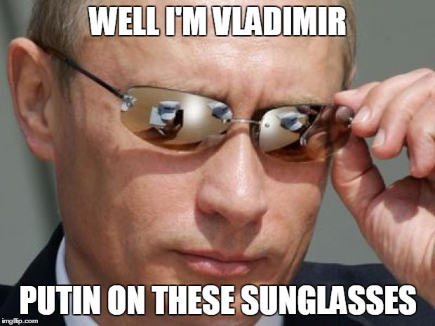 Vladimir Putin | WELL I'M VLADIMIR PUTIN ON THESE SUNGLASSES | image tagged in vladimir putin | made w/ Imgflip meme maker
