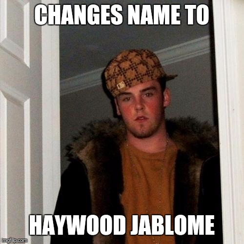 Scumbag Steve Meme | CHANGES NAME TO HAYWOOD JABLOME | image tagged in memes,scumbag steve | made w/ Imgflip meme maker