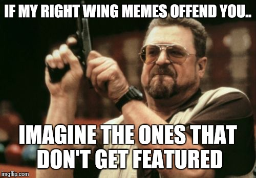Am I The Only One Around Here Meme | IF MY RIGHT WING MEMES OFFEND YOU.. IMAGINE THE ONES THAT DON'T GET FEATURED | image tagged in memes,am i the only one around here | made w/ Imgflip meme maker