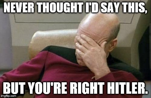 Captain Picard Facepalm Meme | NEVER THOUGHT I'D SAY THIS, BUT YOU'RE RIGHT HITLER. | image tagged in memes,captain picard facepalm | made w/ Imgflip meme maker