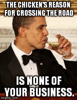 That's None of my Business Obama | THE CHICKEN'S REASON FOR CROSSING THE ROAD IS NONE OF YOUR BUSINESS. | image tagged in that's none of my business obama | made w/ Imgflip meme maker