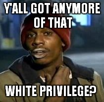 It makes the world go 'round | Y'ALL GOT ANYMORE OF THAT WHITE PRIVILEGE? | image tagged in dave chappelle,white privilege | made w/ Imgflip meme maker