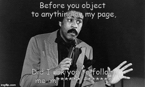 Before you object to my content | Before you object to anything on my page, Did I ask you to follow me, m****** f*****? | image tagged in richard pryor,object to content,pg language | made w/ Imgflip meme maker