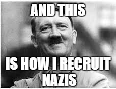 AND THIS IS HOW I RECRUIT NAZIS | made w/ Imgflip meme maker