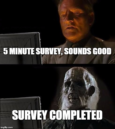 I'll Just Wait Here Meme | 5 MINUTE SURVEY, SOUNDS GOOD SURVEY COMPLETED | image tagged in memes,ill just wait here | made w/ Imgflip meme maker