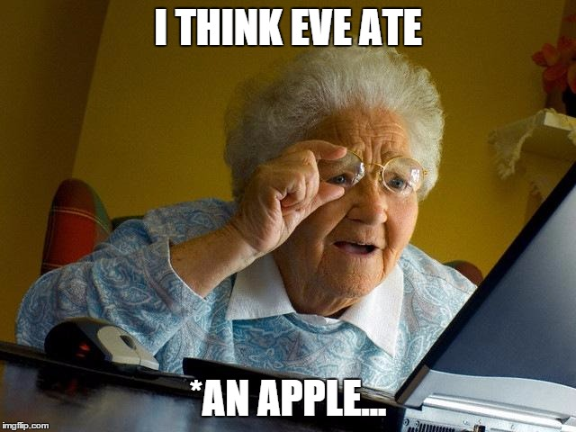 Grandma Finds The Internet Meme | I THINK EVE ATE *AN APPLE... | image tagged in memes,grandma finds the internet | made w/ Imgflip meme maker
