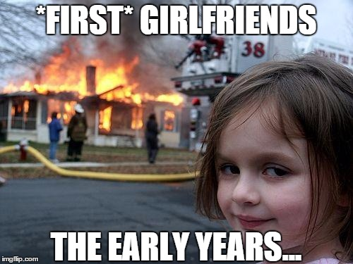 Disaster Girl Meme | *FIRST* GIRLFRIENDS THE EARLY YEARS... | image tagged in memes,disaster girl | made w/ Imgflip meme maker