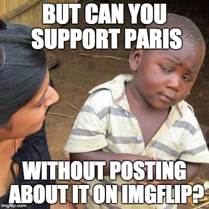 Third World Skeptical Kid Meme | BUT CAN YOU SUPPORT PARIS WITHOUT POSTING ABOUT IT ON IMGFLIP? | image tagged in memes,third world skeptical kid | made w/ Imgflip meme maker