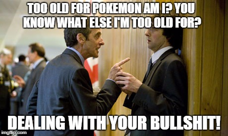 raging capaldi  | TOO OLD FOR POKEMON AM I? YOU KNOW WHAT ELSE I'M TOO OLD FOR? DEALING WITH YOUR BULLSHIT! | image tagged in capaldi,internet trolls,pokemon | made w/ Imgflip meme maker