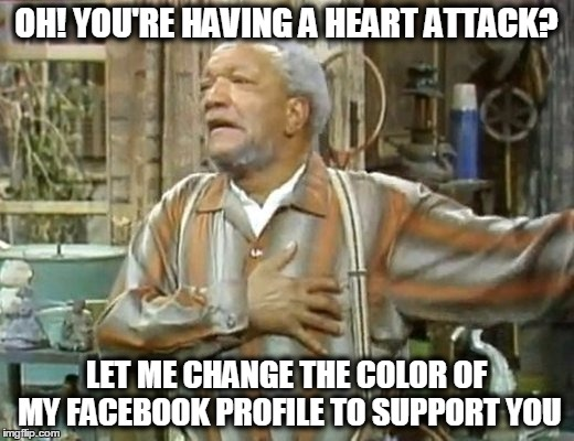 The proper heart attack response | OH! YOU'RE HAVING A HEART ATTACK? LET ME CHANGE THE COLOR OF MY FACEBOOK PROFILE TO SUPPORT YOU | image tagged in memes,terrorism,hashtag activism,pray for paris,paris,facebook | made w/ Imgflip meme maker