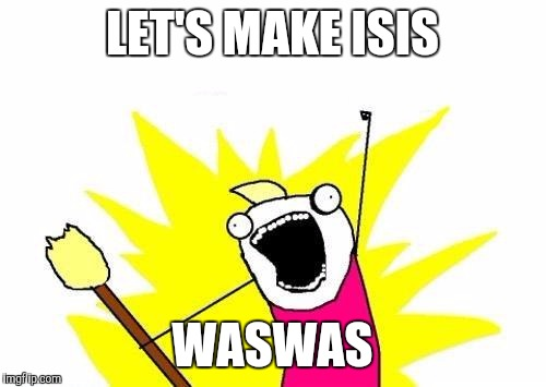 X All The Y Meme | LET'S MAKE ISIS WASWAS | image tagged in memes,x all the y | made w/ Imgflip meme maker