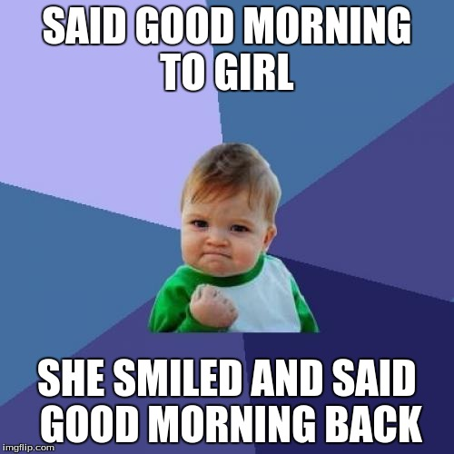 Success Kid Meme | SAID GOOD MORNING TO GIRL SHE SMILED AND SAID GOOD MORNING BACK | image tagged in memes,success kid,AdviceAnimals | made w/ Imgflip meme maker