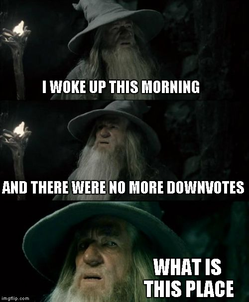 Confused Gandalf Meme | I WOKE UP THIS MORNING AND THERE WERE NO MORE DOWNVOTES WHAT IS THIS PLACE | image tagged in memes,confused gandalf | made w/ Imgflip meme maker