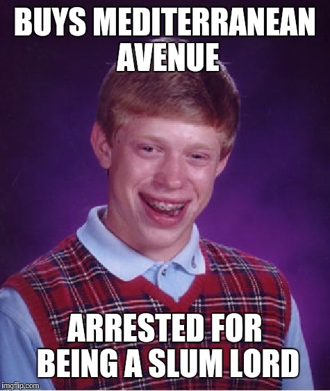 Bad Luck Brian Meme | BUYS MEDITERRANEAN AVENUE ARRESTED FOR BEING A SLUM LORD | image tagged in memes,bad luck brian | made w/ Imgflip meme maker