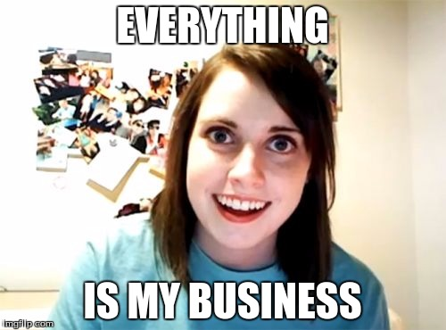 Overly Attached Girlfriend Meme | EVERYTHING IS MY BUSINESS | image tagged in memes,overly attached girlfriend | made w/ Imgflip meme maker