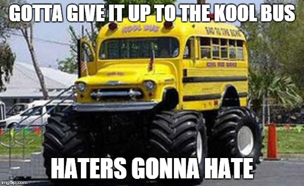 Kool Bus be swaggin | GOTTA GIVE IT UP TO THE KOOL BUS HATERS GONNA HATE | image tagged in kool,haters gonna hate | made w/ Imgflip meme maker