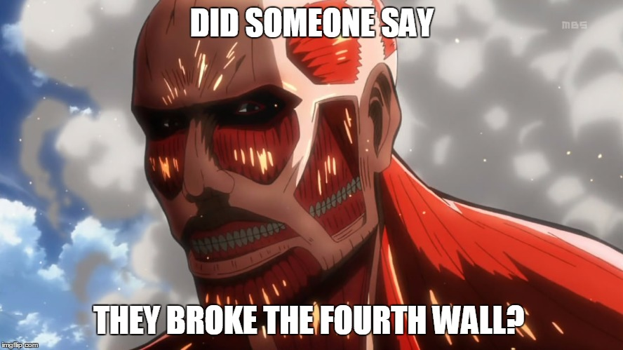 The 4th Wall | DID SOMEONE SAY THEY BROKE THE FOURTH WALL? | image tagged in snk,attack on titan,4th wall | made w/ Imgflip meme maker