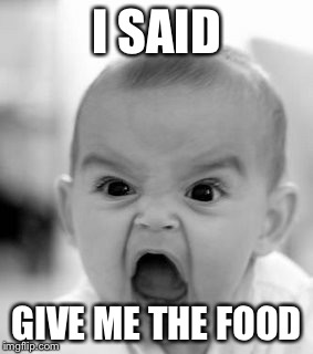 Angry Baby Meme | I SAID GIVE ME THE FOOD | image tagged in memes ...