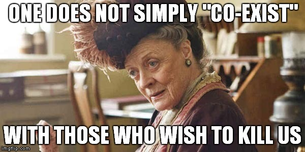 "One does not simply coexist with those who wish to kill us | ONE DOES NOT SIMPLY ""CO-EXIST"" WITH THOSE WHO WISH TO KILL US 