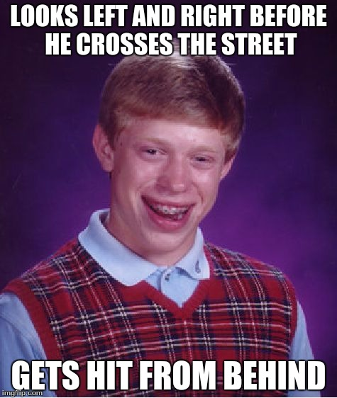 Bad Luck Brian Meme | LOOKS LEFT AND RIGHT BEFORE HE CROSSES THE STREET GETS HIT FROM BEHIND | image tagged in memes,bad luck brian,funny,funny memes,funny meme | made w/ Imgflip meme maker