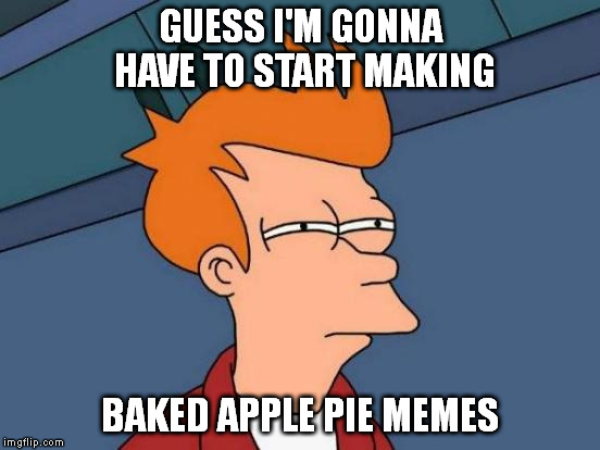 Futurama Fry Meme | GUESS I'M GONNA HAVE TO START MAKING BAKED APPLE PIE MEMES | image tagged in memes,futurama fry | made w/ Imgflip meme maker