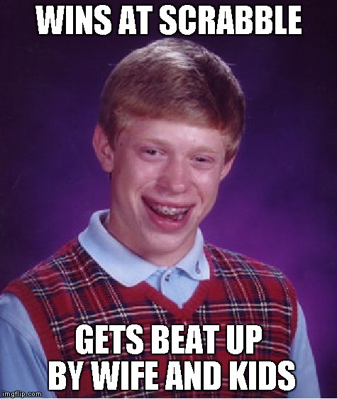 Bad Luck Brian Meme | WINS AT SCRABBLE GETS BEAT UP BY WIFE AND KIDS | image tagged in memes,bad luck brian | made w/ Imgflip meme maker