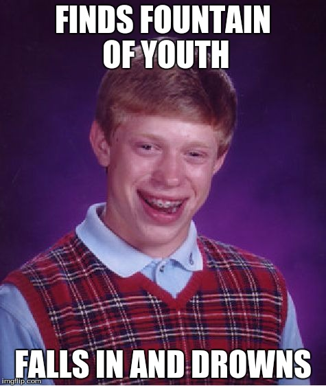 Bad Luck Brian Meme | FINDS FOUNTAIN OF YOUTH FALLS IN AND DROWNS | image tagged in memes,bad luck brian | made w/ Imgflip meme maker