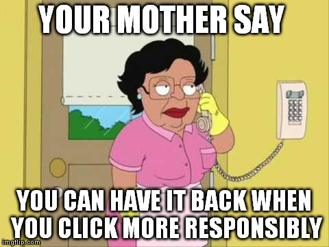 YOUR MOTHER SAY YOU CAN HAVE IT BACK WHEN YOU CLICK MORE RESPONSIBLY | made w/ Imgflip meme maker