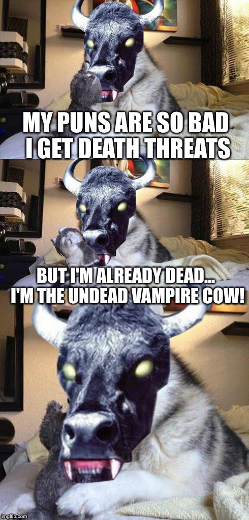 bad pun vampire cow | MY PUNS ARE SO BAD I GET DEATH THREATS BUT I'M ALREADY DEAD... I'M THE UNDEAD VAMPIRE COW! | image tagged in bad pun vampire cow | made w/ Imgflip meme maker