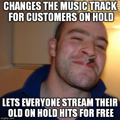 Time Warner Cable right now | CHANGES THE MUSIC TRACK FOR CUSTOMERS ON HOLD LETS EVERYONE STREAM THEIR OLD ON HOLD HITS FOR FREE | image tagged in memes,good guy greg,funny,cable,television,customer service | made w/ Imgflip meme maker