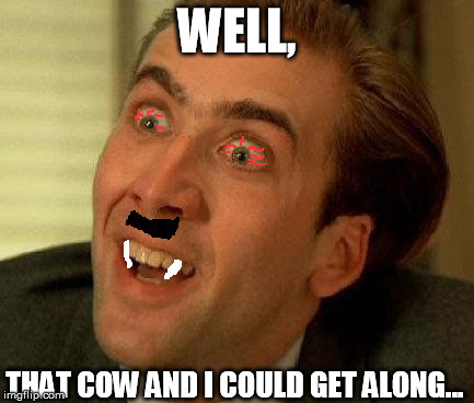 High Vampire Hitler You dont say | WELL, THAT COW AND I COULD GET ALONG... | image tagged in high vampire hitler you dont say | made w/ Imgflip meme maker