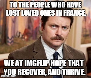(not a meme) To those in France. | TO THE PEOPLE WHO HAVE LOST LOVED ONES IN FRANCE. WE AT IMGFLIP HOPE THAT YOU RECOVER, AND THRIVE. | image tagged in memes,ron swanson | made w/ Imgflip meme maker