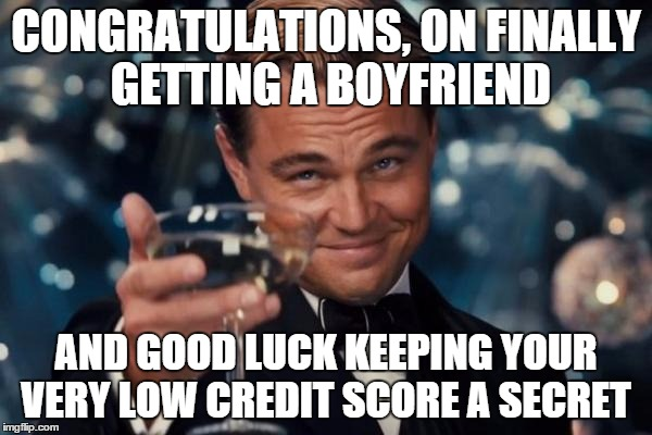 Leonardo Dicaprio Cheers Meme | CONGRATULATIONS, ON FINALLY GETTING A BOYFRIEND AND GOOD LUCK KEEPING YOUR VERY LOW CREDIT SCORE A SECRET | image tagged in memes,leonardo dicaprio cheers | made w/ Imgflip meme maker