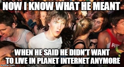 Sudden Clarity Clarence Meme | NOW I KNOW WHAT HE MEANT WHEN HE SAID HE DIDN'T WANT TO LIVE IN PLANET INTERNET ANYMORE | image tagged in memes,sudden clarity clarence | made w/ Imgflip meme maker