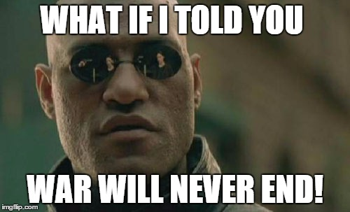 Matrix Morpheus Meme | WHAT IF I TOLD YOU WAR WILL NEVER END! | image tagged in memes,matrix morpheus | made w/ Imgflip meme maker