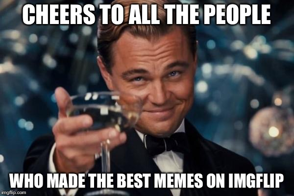 (socrates, GAME_KING, Raydog, and Entertainer28) I was one day to be united with you 4, but my days on Imgflip have come to end | CHEERS TO ALL THE PEOPLE WHO MADE THE BEST MEMES ON IMGFLIP | image tagged in memes,leonardo dicaprio cheers | made w/ Imgflip meme maker