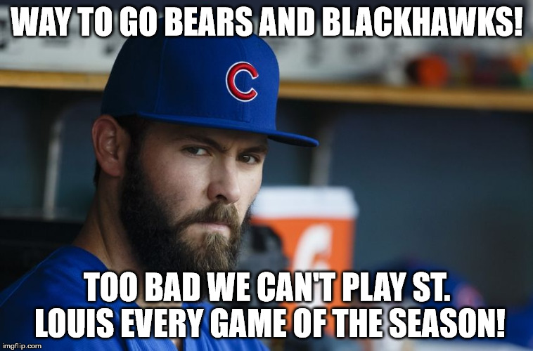 Jake Arrieta | WAY TO GO BEARS AND BLACKHAWKS! TOO BAD WE CAN'T PLAY ST. LOUIS EVERY GAME OF THE SEASON! | image tagged in jake arrieta | made w/ Imgflip meme maker