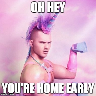 Nothing, I was doing nothing. | OH HEY YOU'RE HOME EARLY | image tagged in memes,unicorn man,home,early,awkward | made w/ Imgflip meme maker