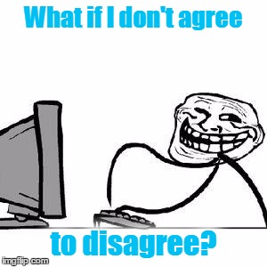 Some of them want to abuse you,  Some of them want to be abused...  :) | What if I don't agree to disagree? | image tagged in get trolled alt delete,memes,imgflip,trolls,agree to disagree,internet fight | made w/ Imgflip meme maker