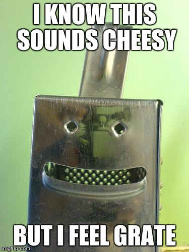 cheesegrater | I KNOW THIS SOUNDS CHEESY BUT I FEEL GRATE | image tagged in cheesegrater | made w/ Imgflip meme maker