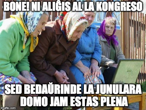 Babushkas On Facebook Meme | BONE! NI ALIĜIS AL LA KONGRESO SED BEDAŬRINDE LA JUNULARA DOMO JAM ESTAS PLENA | image tagged in memes,babushkas on facebook | made w/ Imgflip meme maker