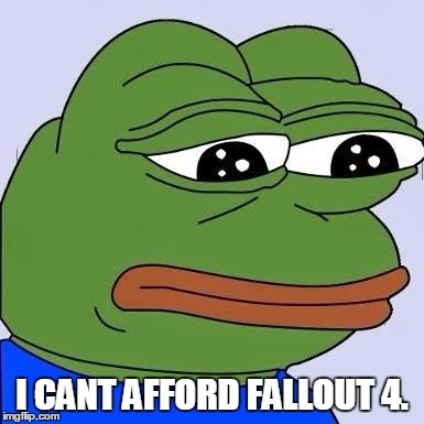 pepe | I CANT AFFORD FALLOUT 4. | image tagged in pepe | made w/ Imgflip meme maker